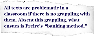 "Pullquote: All texts are problematic in a classroom if there is no grappling with them. Absent this grappling, what ensues is Freire's ""banking method."""