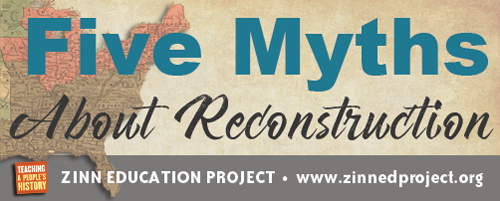 Five Myths About Reconstruction   Zinn Education Project: Teaching People's History