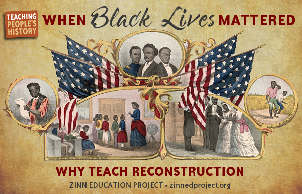 When Black Lives Mattered Why Teach Reconstruction Zinn Education