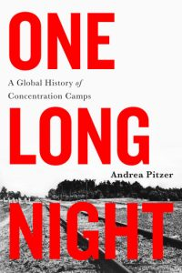 One Long Night A Global History of Concentration Camps by Andrea Pitzer